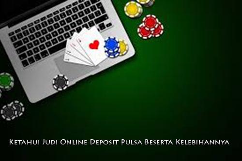Ketahui Judi Online Deposit Pulsa Beserta Kelebihannya