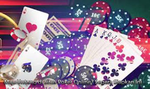 Mau Untung di Situs Poker Online? Segera Siapkan Ini